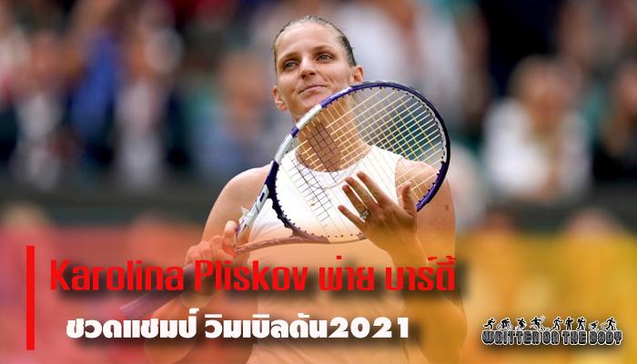 Karolina Pliskov พ่าย บาร์ตี้ ชวดแชมป์ วิมเบิลดัน2021
