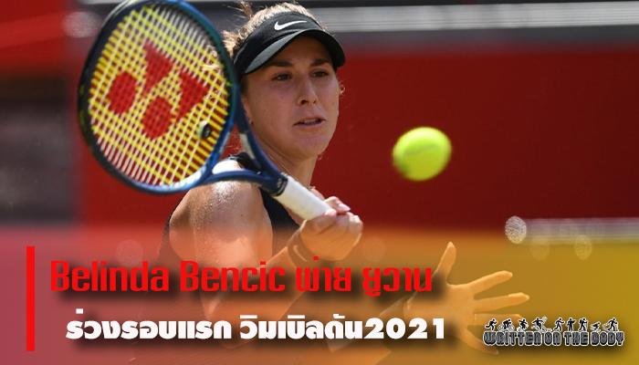 Belinda Bencic พ่าย ยูวาน ร่วงรอบแรก วิมเบิลดัน2021